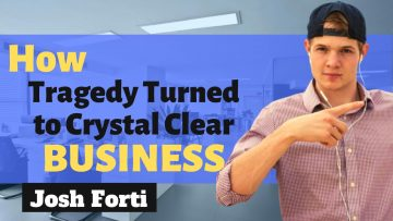How Tragedy Turned to Crystal Clear Business Vision with Josh Forti